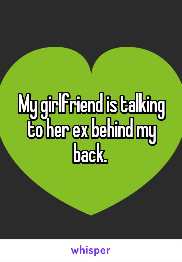 My girlfriend is talking to her ex behind my back