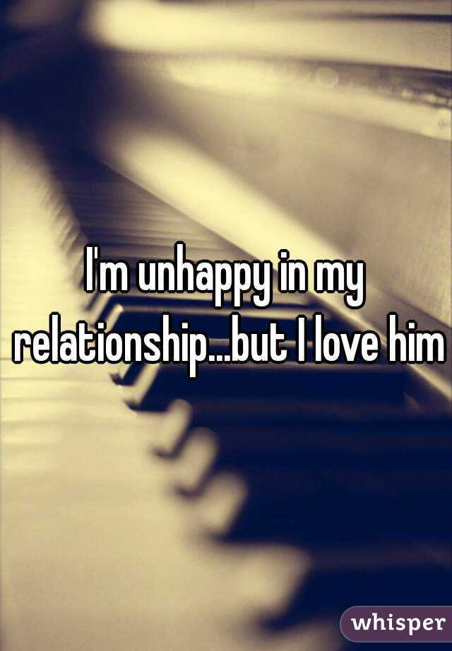 Unhappy relationship but love him