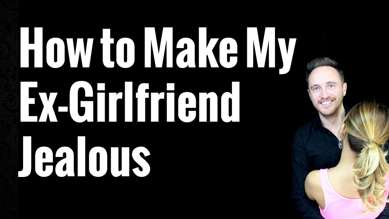 How can i make my ex girlfriend jealous