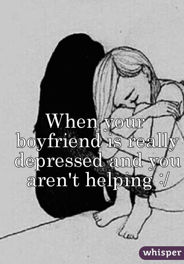 How to deal with a boyfriend who is depressed