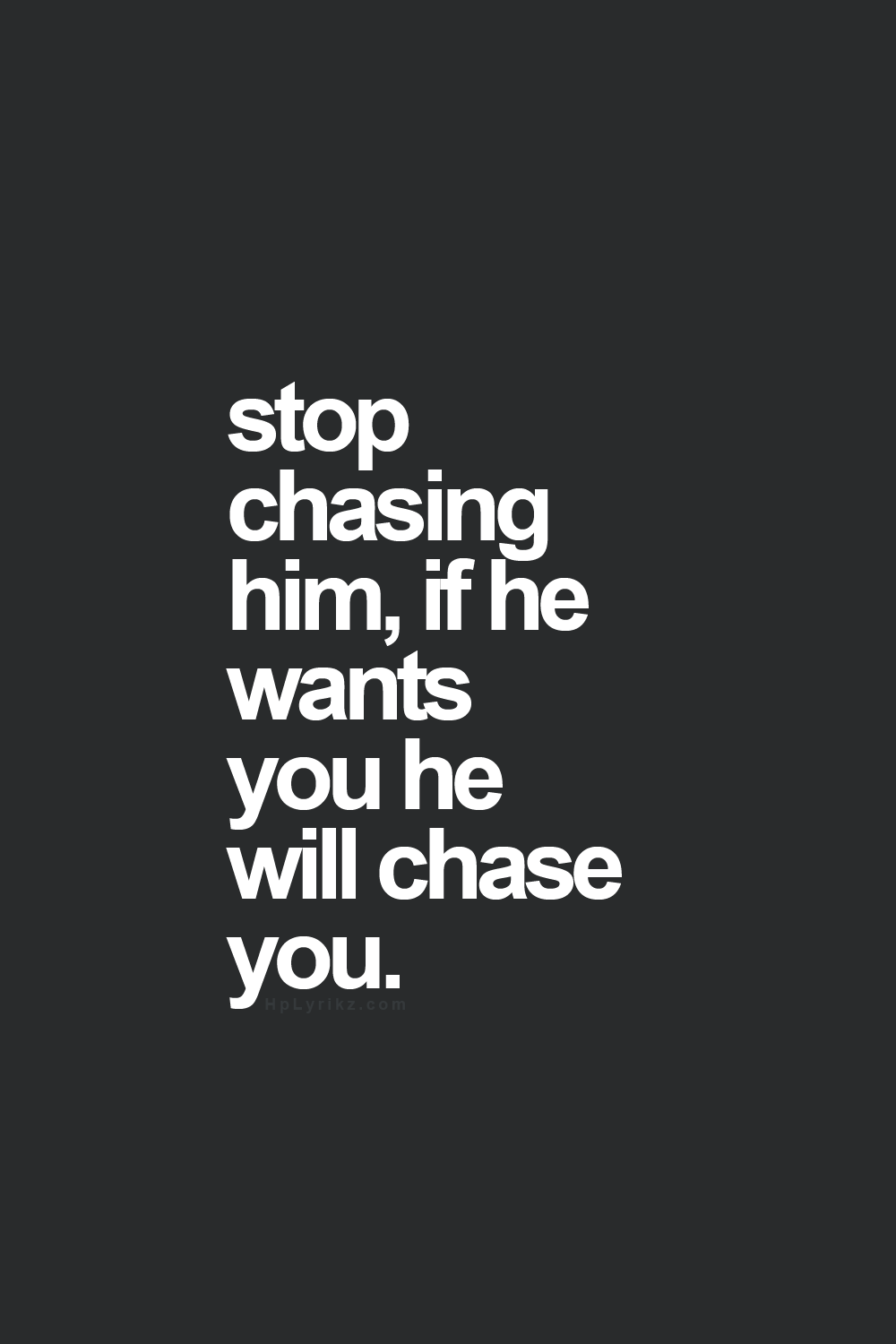 Stop chasing him and he will come back
