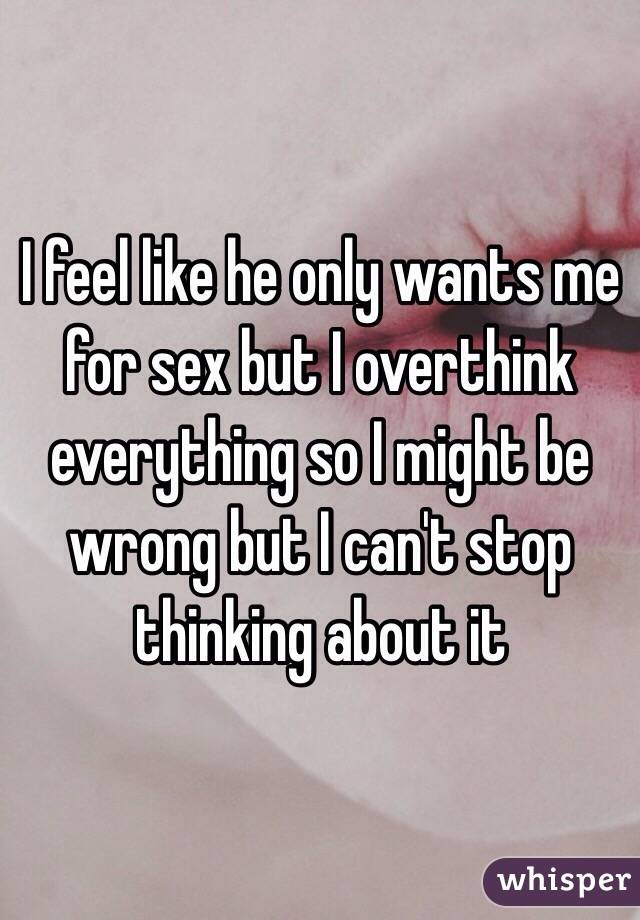He wants me for sex
