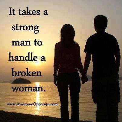 It takes a strong man to love a broken woman