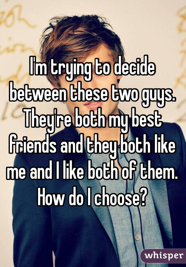 How do i decide between two guys