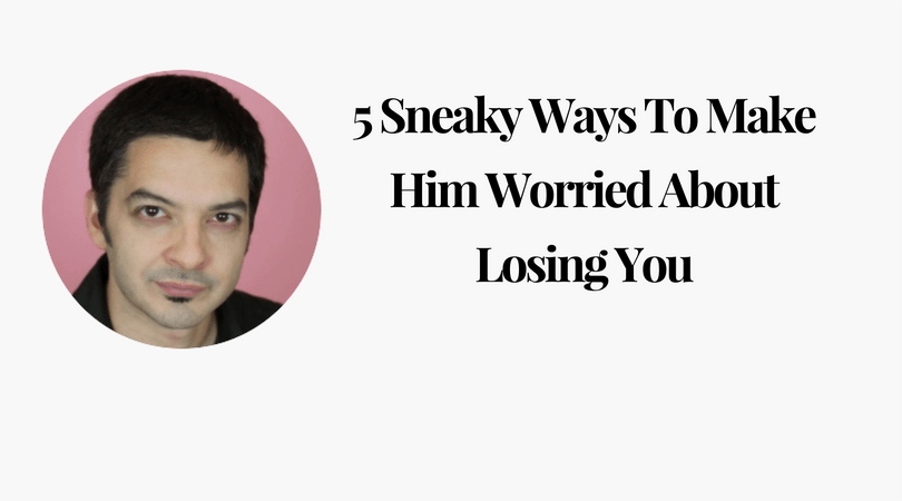 How to make him worry about losing you