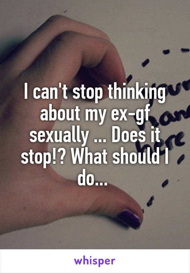 I cant stop thinking about my ex