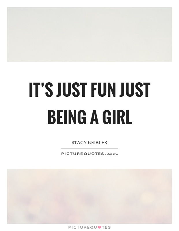 Is it fun being a girl