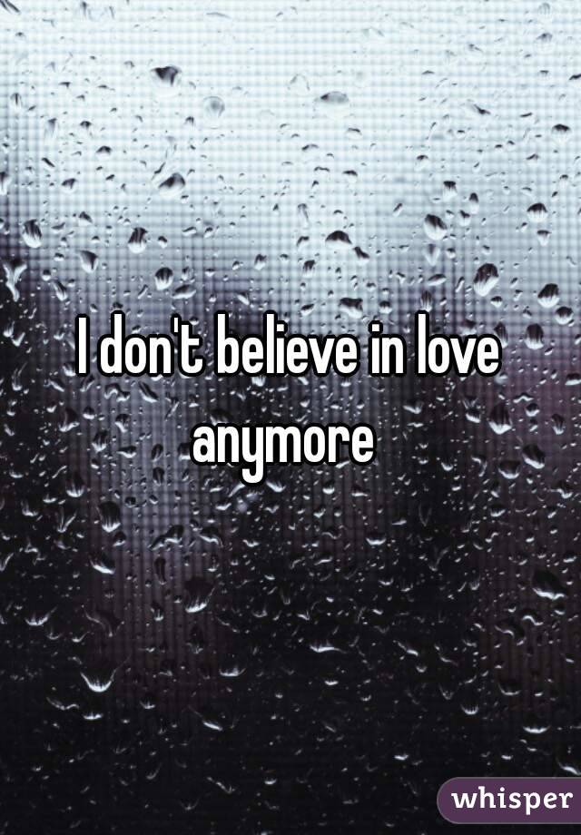 I dont believe in love