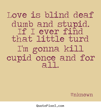 Love is dumb quotes