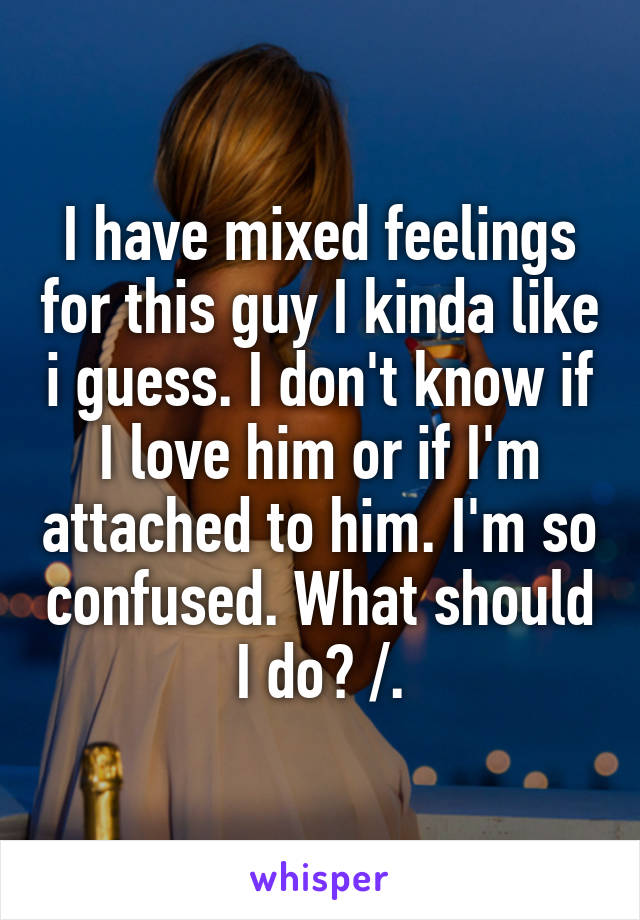 When a guy is confused about you