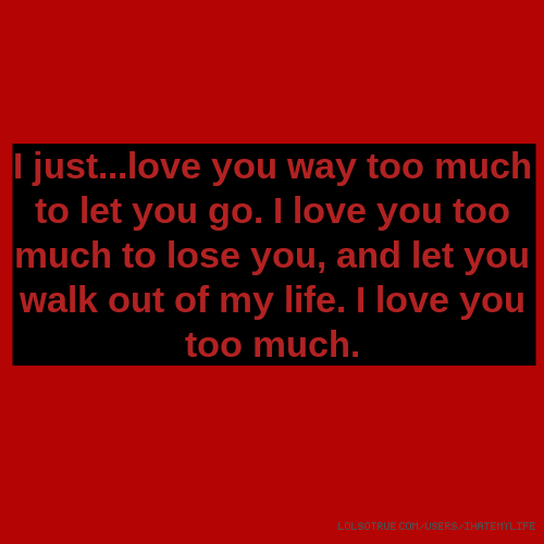 I love you too much to lose you