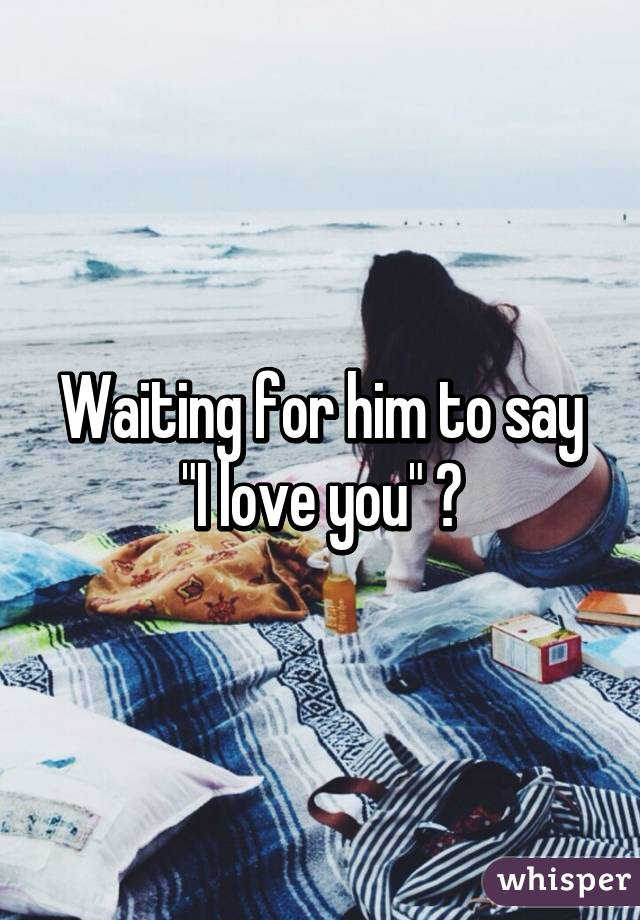 Waiting for him to say i love you