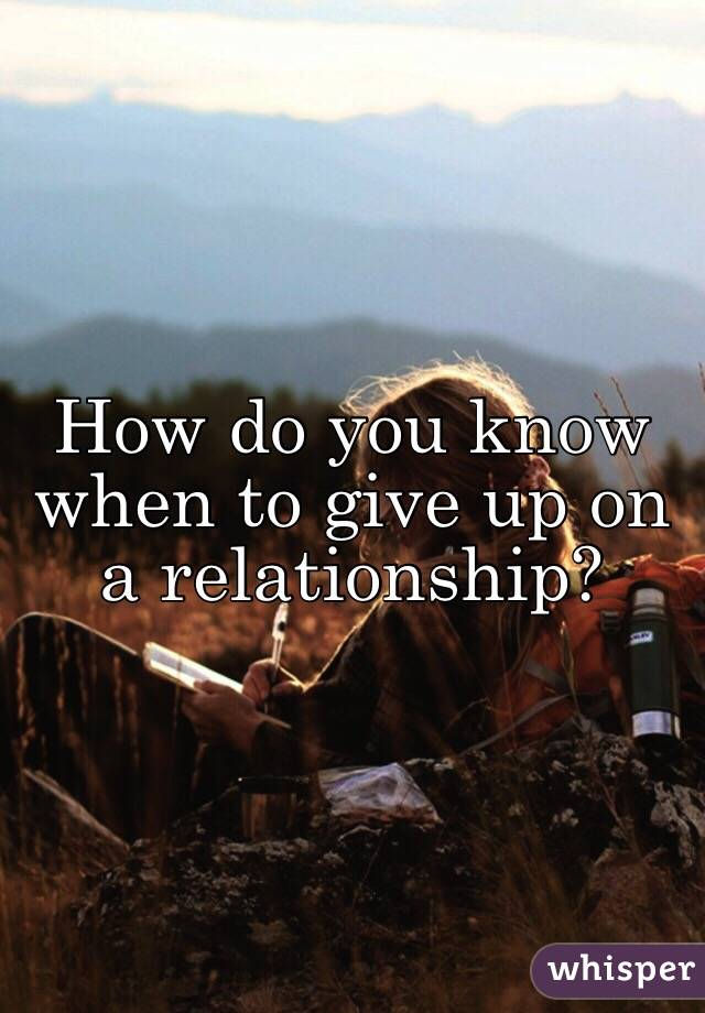 How to know when to give up on a relationship