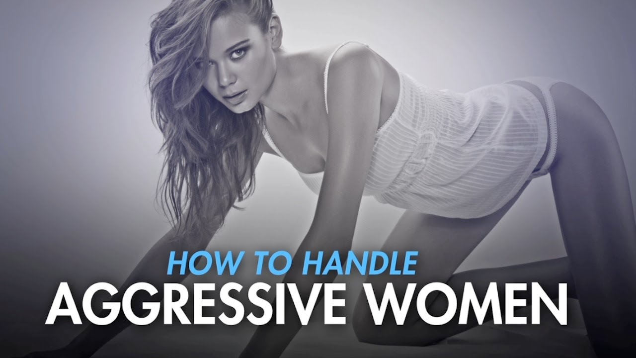How to deal with aggressive women