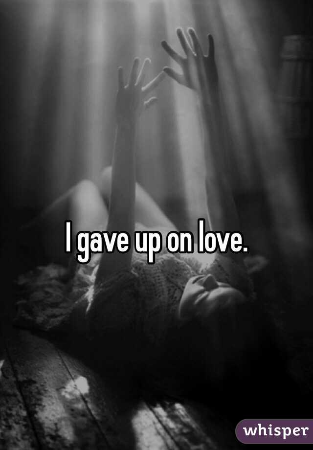 Gave up on love