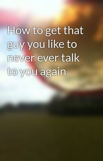 How to get a guy to talk to you again