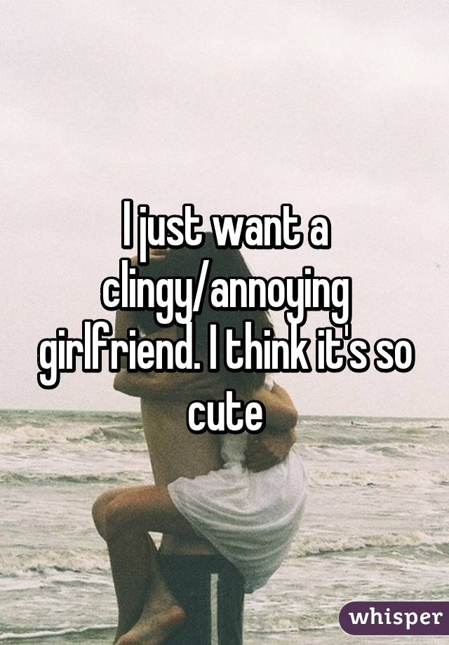 I want a clingy girlfriend