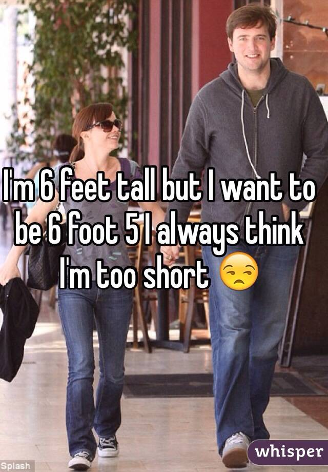 I want to be 6ft tall