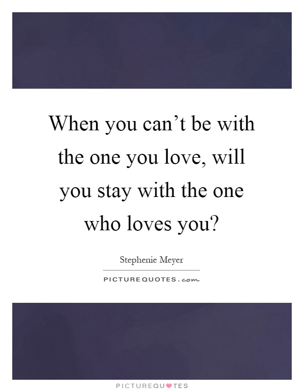 Stay with the one you love