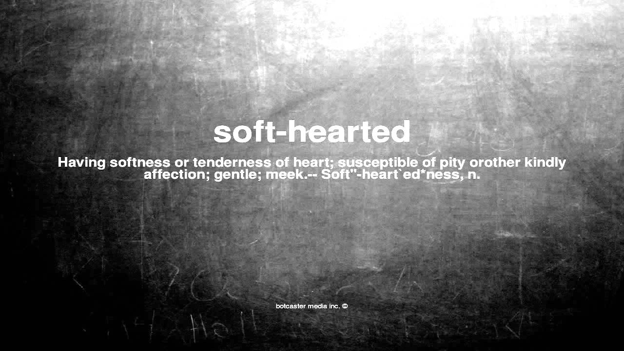 What does soft hearted mean